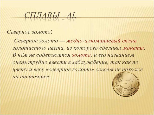 Северное золото: Северное золото— медно-алюминиевый сплав золотистого цвета,...