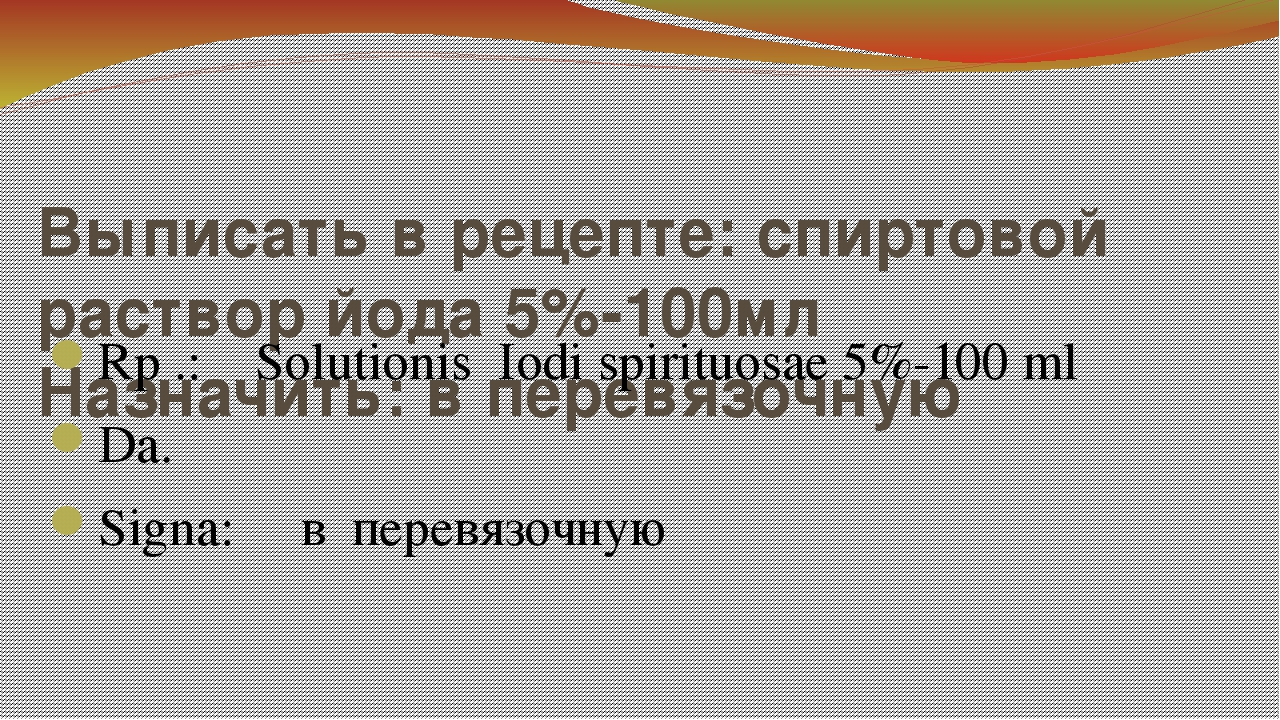 Выписать в рецепте: спиртовой раствор йода 5%-100мл Назначить: в перевязочную...