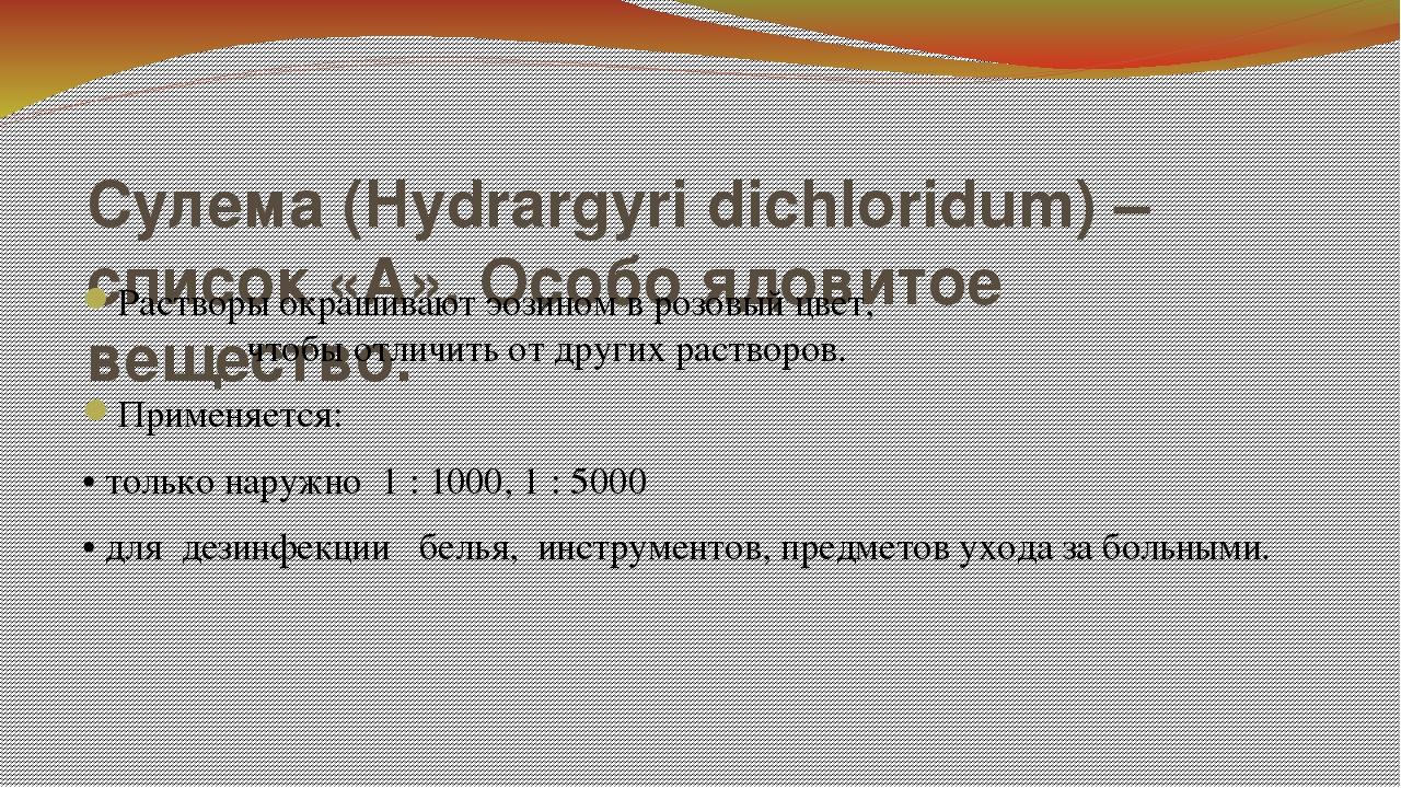 Сулема (Hydrargyri dichloridum) – список «А». Особо ядовитое вещество. Раство...