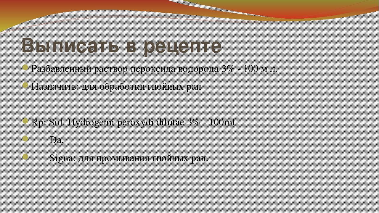 Выписать в рецепте Разбавленный раствор пероксида водорода 3% - 100 м л. Назн...