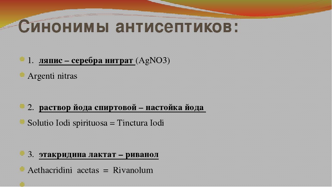 Синонимы антисептиков: 1.ляпис – серебра нитрат (AgNO3) Argenti nitras 2.ра...