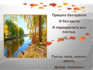 Пришла без красок И без кисти И перекрасила все листья. (О..нь) Пусты поля,