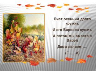 Лист осенний долго кружит, И его Варвара сушит. А потом мы вместе с Варей До