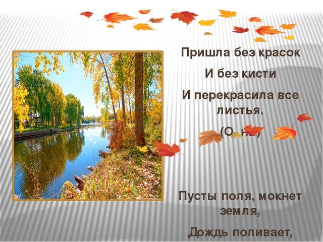Пришла без красок И без кисти И перекрасила все листья. (О..нь) Пусты поля,...
