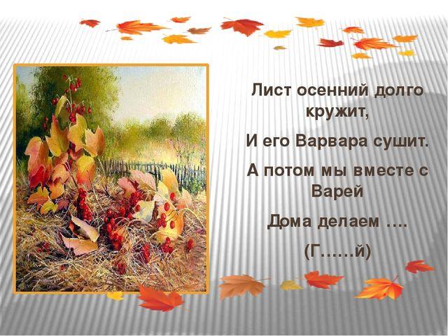 Лист осенний долго кружит, И его Варвара сушит. А потом мы вместе с Варей До...