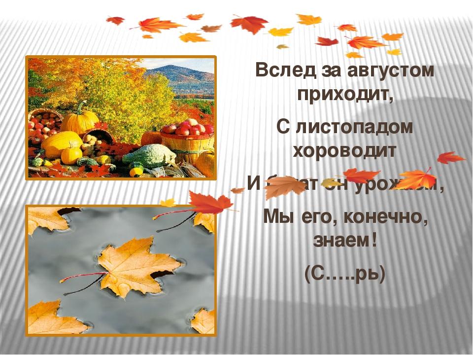 Вслед за августом приходит, С листопадом хороводит И богат он урожаем, Мы ег...