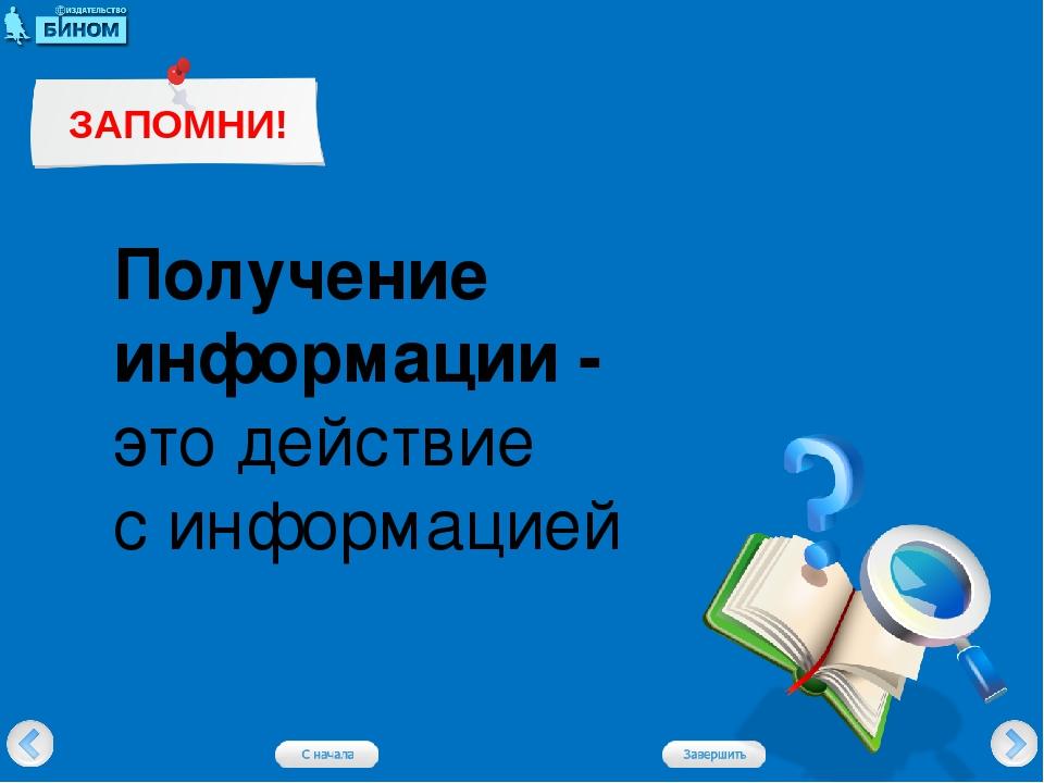 Получение информации - это действие с информацией ЗАПОМНИ!