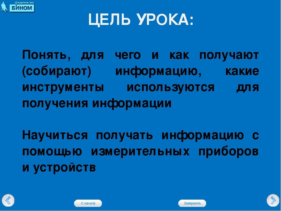 ЦЕЛЬ УРОКА: Понять, для чего и как получают (собирают) информацию, какие инст...