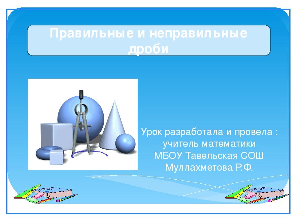 Урок разработала и провела : учитель математики МБОУ Тавельская СОШ Муллахме...