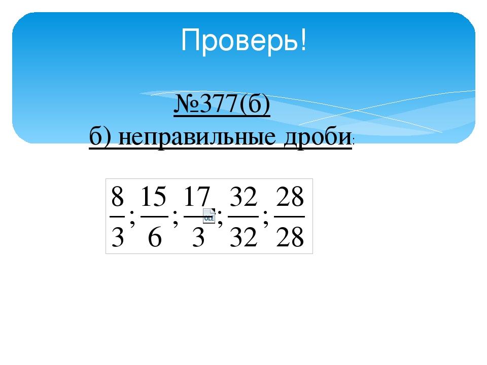 Проверь! №377(б) б) неправильные дроби: