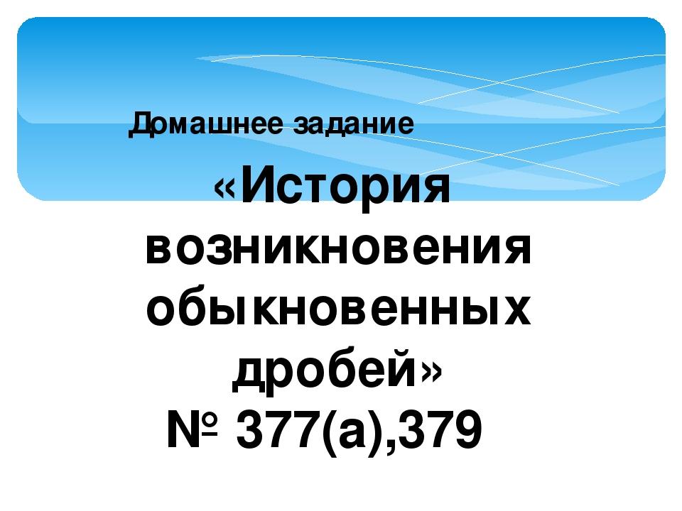 Домашнее задание «История возникновения обыкновенных дробей» № 377(а),379