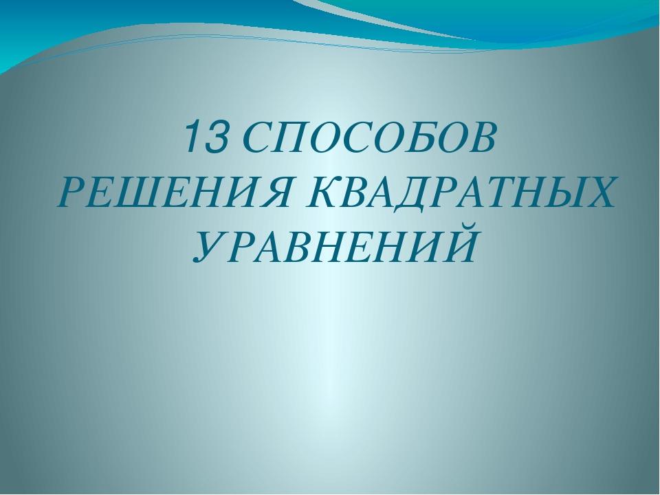 13 СПОСОБОВ РЕШЕНИЯ КВАДРАТНЫХ УРАВНЕНИЙ