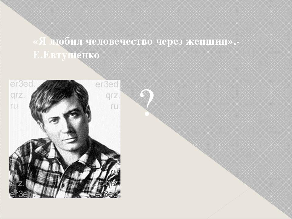 ? «Я любил человечество через женщин»,- Е.Евтушенко