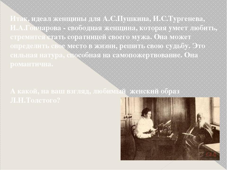 Итак, идеал женщины для А.С.Пушкина, И.С.Тургенева, И.А.Гончарова - свободная...