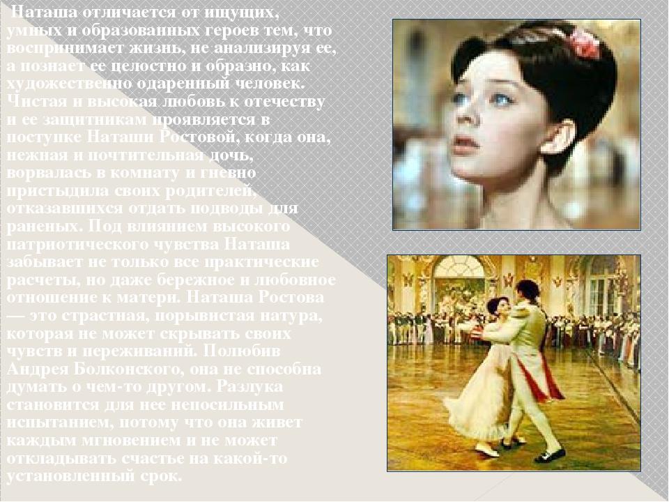 Наташа отличается от ищущих, умных и образованных героев тем, что воспринима...