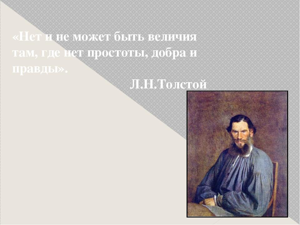 «Нет и не может быть величия там, где нет простоты, добра и правды». Л.Н.Тол...