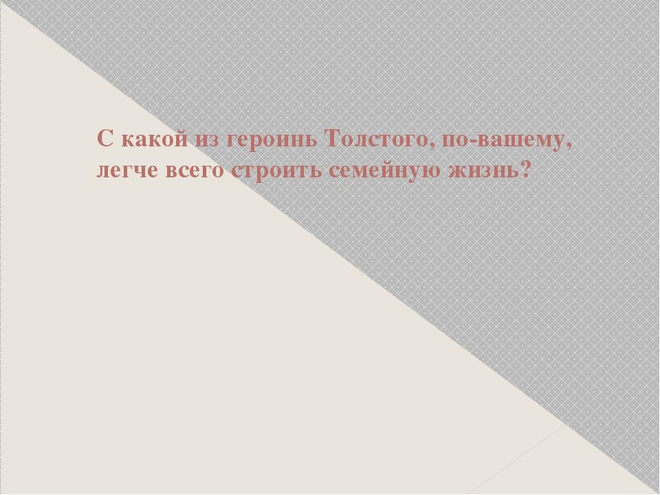 С какой из героинь Толстого, по-вашему, легче всего строить семейную жизнь?