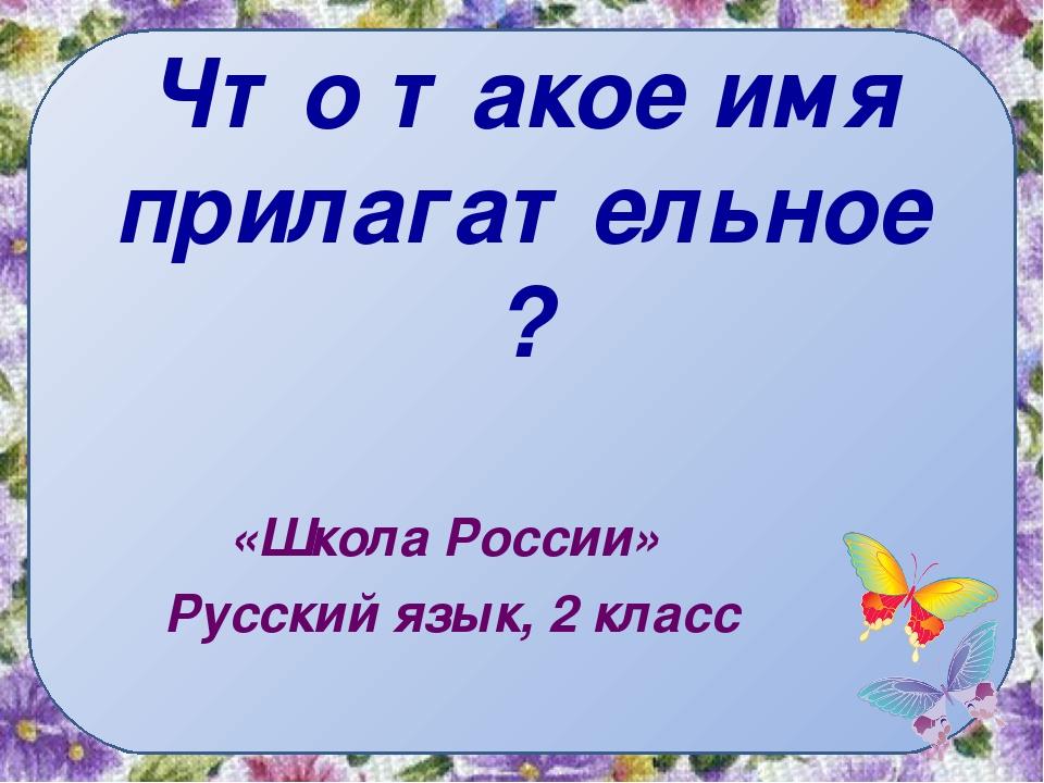 Что такое имя прилагательное? «Школа России» Русский язык, 2 класс