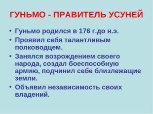 ГУНЬМО - ПРАВИТЕЛЬ УСУНЕЙ Гуньмо родился в 176 г.до н.э. Проявил себя талантл