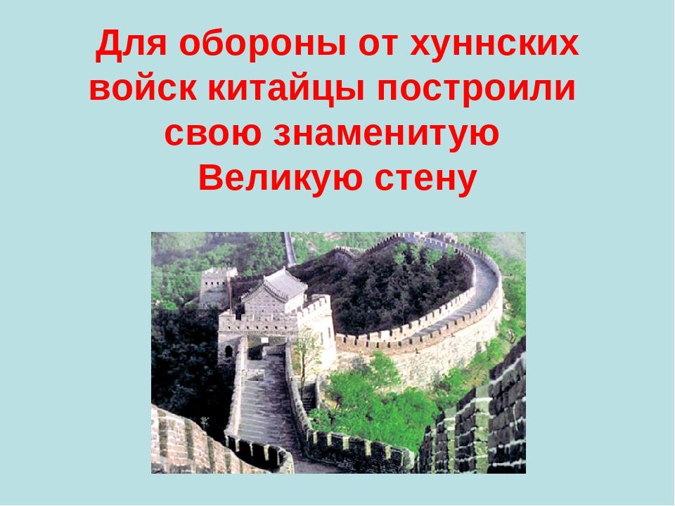Для обороны от хуннских войск китайцы построили свою знаменитую Великую стену