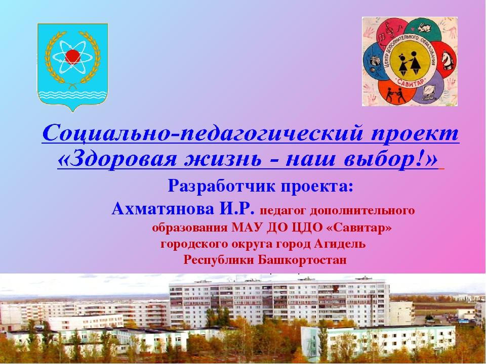 Разработчик проекта: Ахматянова И.Р. педагог дополнительного образования МАУ...