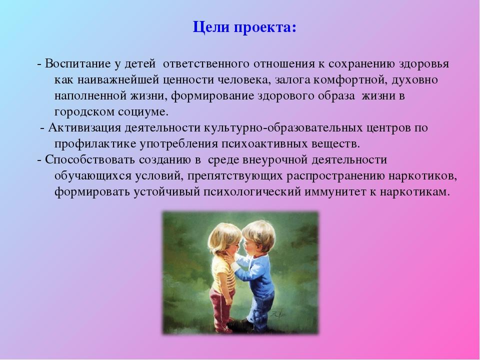 Цели проекта: - Воспитание у детей ответственного отношения к сохранению здор...