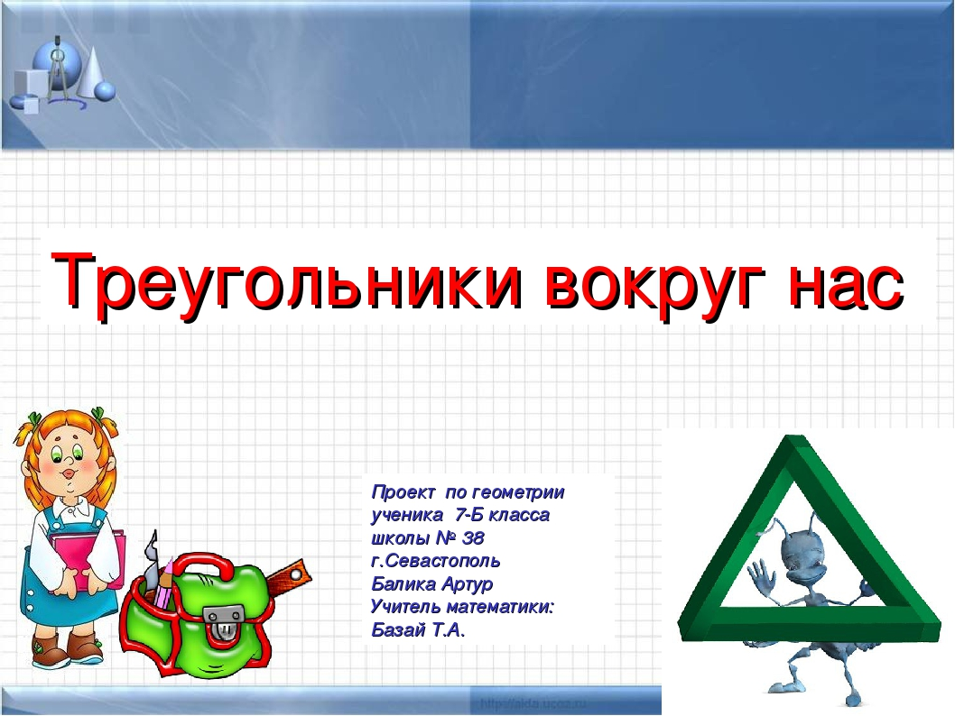 Треугольники вокруг нас Проект по геометрии ученика 7-Б класса школы № 38 г.С...