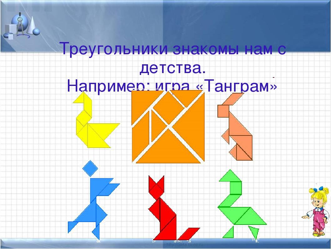 Треугольники знакомы нам с детства. Например: игра «Танграм»