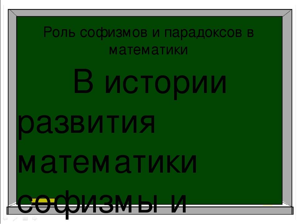 Роль софизмов и парадоксов в математики В истории развития математики софизмы...
