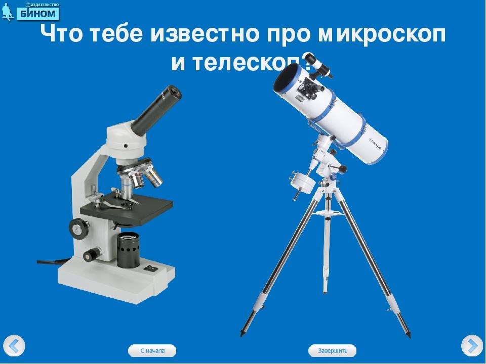 Что тебе известно про микроскоп и телескоп?