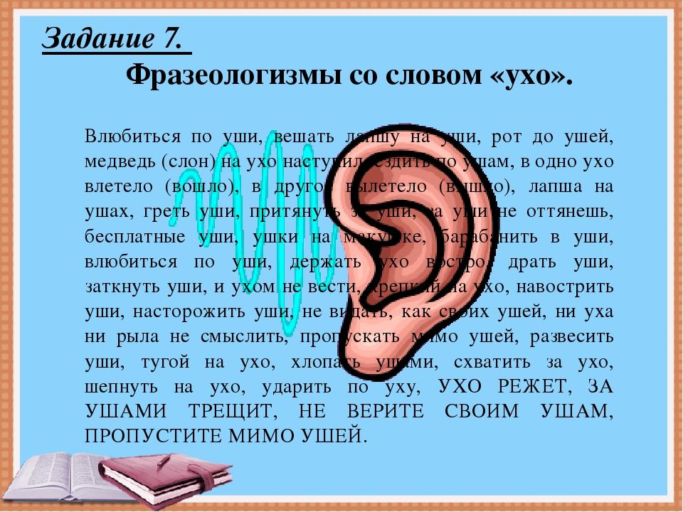 Задание 7. Фразеологизмы со словом «ухо». Влюбиться по уши, вешать лапшу на у...