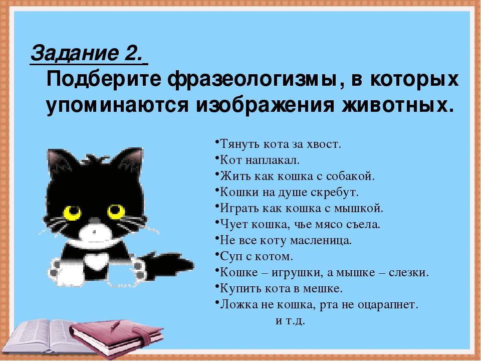 Задание 2. Подберите фразеологизмы, в которых упоминаются изображения животны...