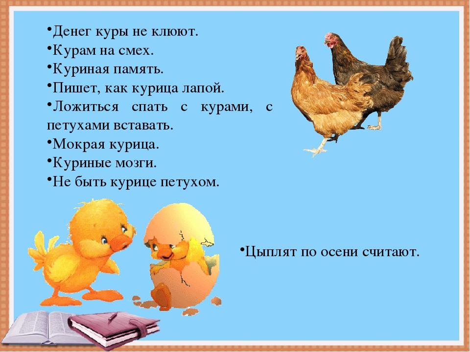 Денег куры не клюют. Курам на смех. Куриная память. Пишет, как курица лапой....