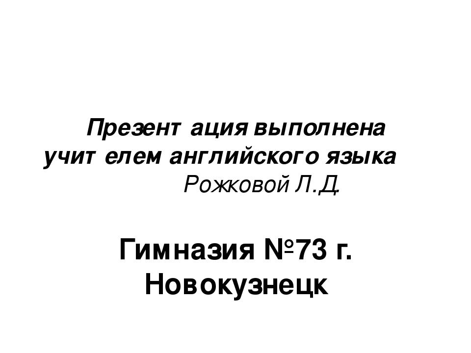 Презентация выполнена учителем английского языка Рожковой Л.Д. Гимназия №73 г...