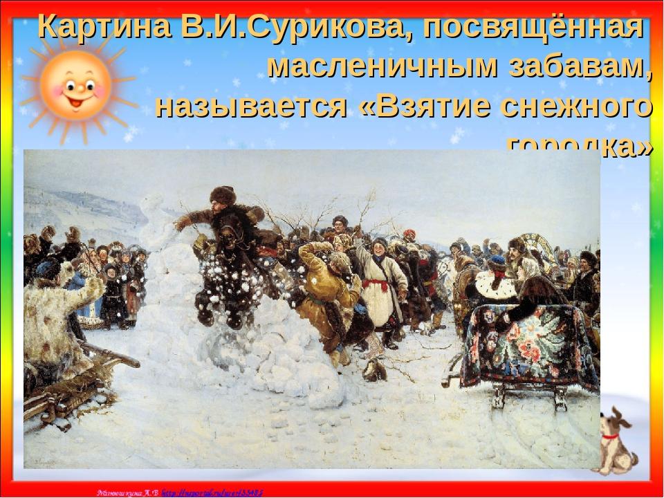 Картина В.И.Сурикова, посвящённая масленичным забавам, называется «Взятие сне...