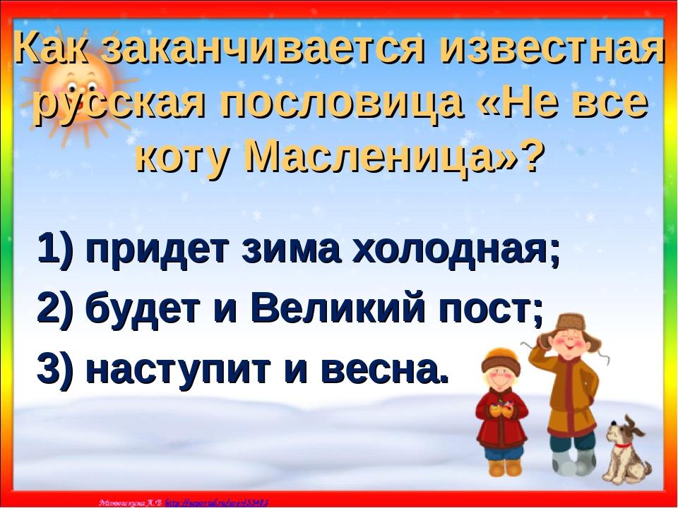 Как заканчивается известная русская пословица «Не все коту Масленица»? 1) при...