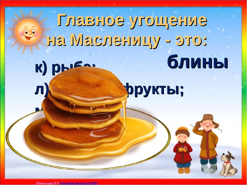 Главное угощение на Масленицу - это: к) рыба; л) овощи и фрукты; м) блины. бл...