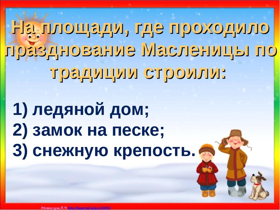На площади, где проходило празднование Масленицы по традиции строили: 1) ледя...