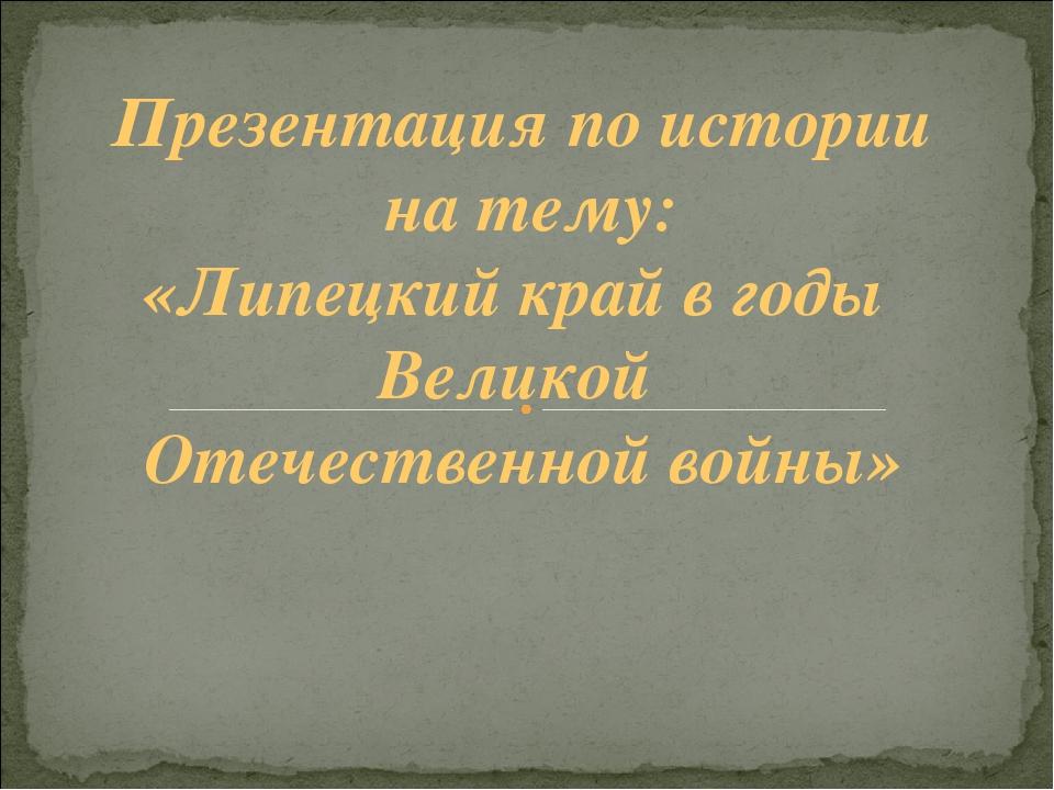 Презентация по истории на тему: «Липецкий край в годы Великой Отечественной в...