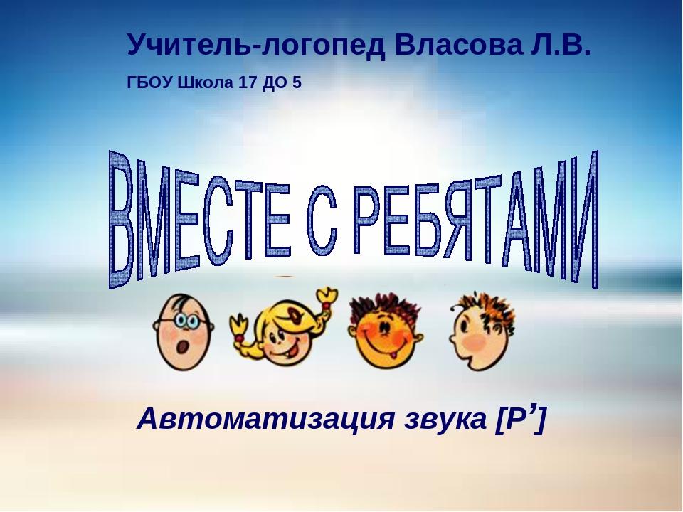 Автоматизация звука [Р'] Учитель-логопед Власова Л.В. ГБОУ Школа 17 ДО 5