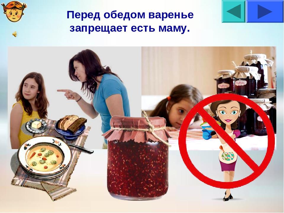 Перед обедом варенье запрещает есть маму.