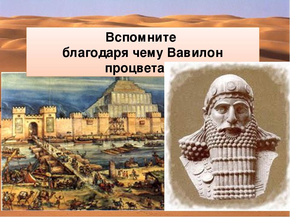 Вспомните благодаря чему Вавилон процветал?