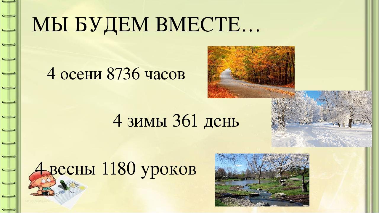 МЫ БУДЕМ ВМЕСТЕ… 4 осени 8736 часов 4 зимы 361 день 4 весны 1180 уроков