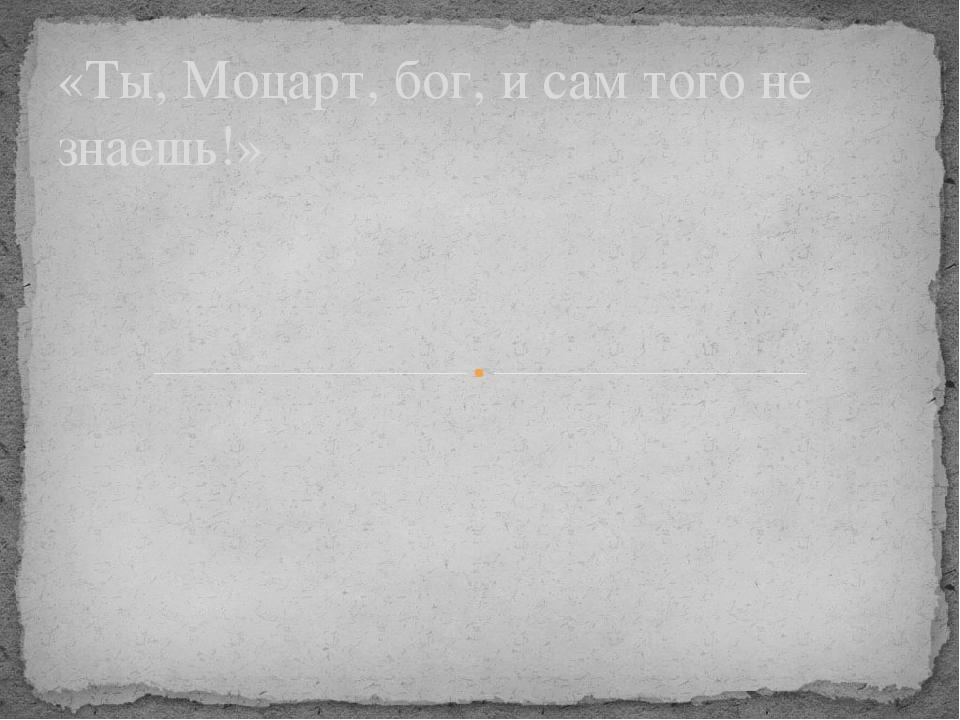 «Ты, Моцарт, бог, и сам того не знаешь!»