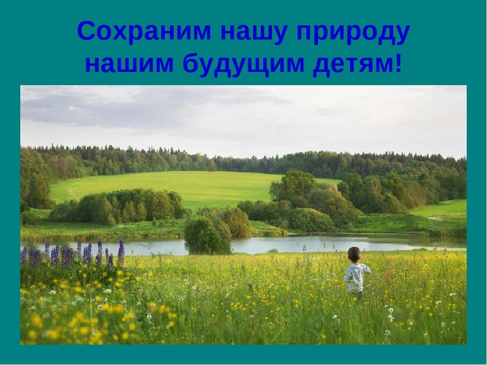 Сохраним нашу природу нашим будущим детям!