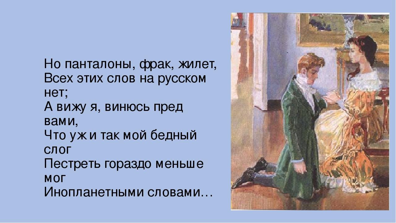 Но панталоны, фрак, жилет, Всех этих слов на русском нет; А вижу я, винюсь п...