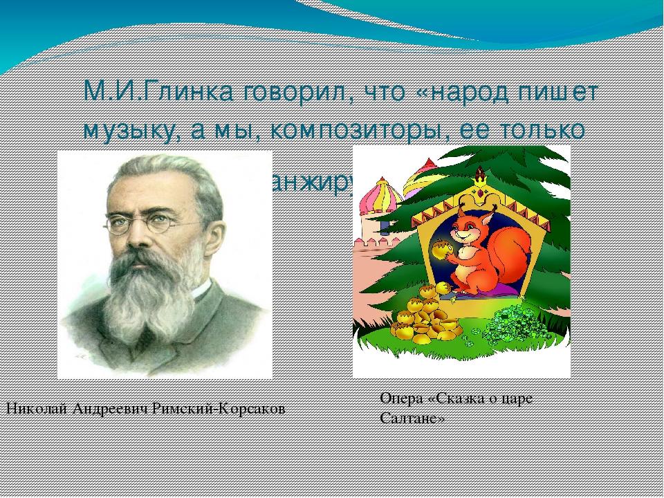 М.И.Глинка говорил, что «народ пишет музыку, а мы, композиторы, ее только ар...
