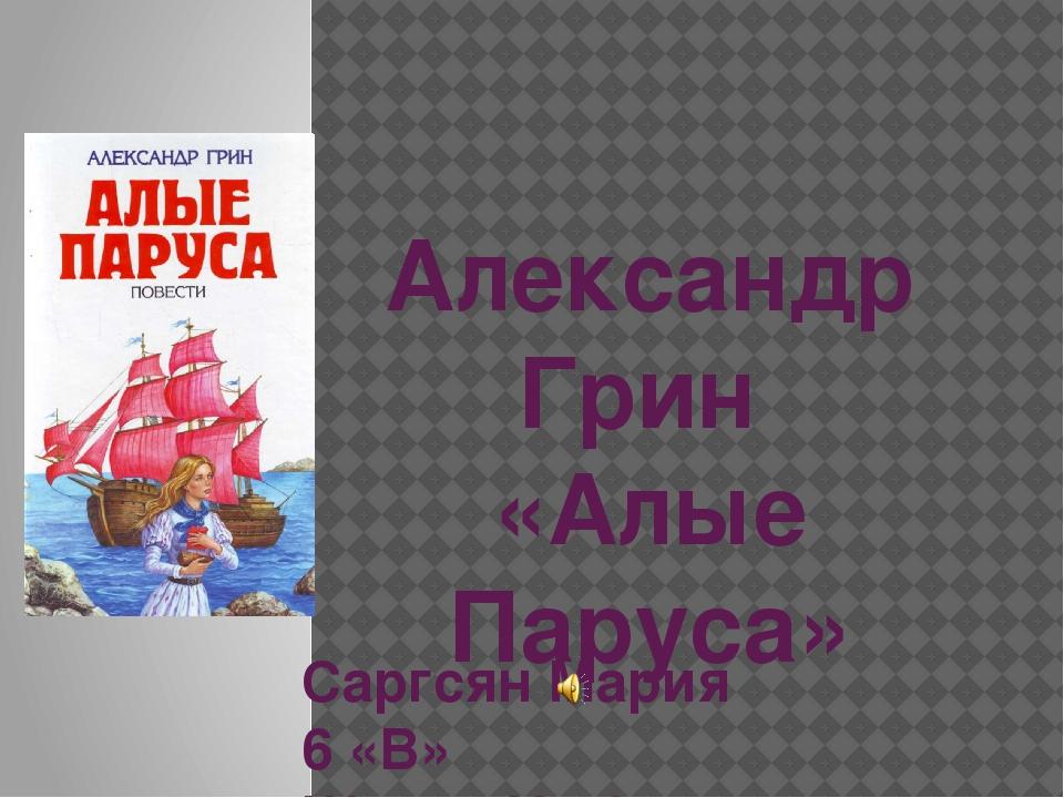 Александр Грин «Алые Паруса» Саргсян Мария 6 «В» Школа №76