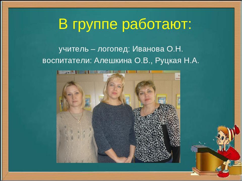 В группе работают: учитель – логопед: Иванова О.Н. воспитатели: Алешкина О.В....