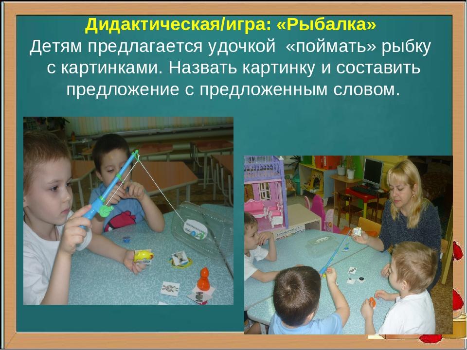 Дидактическая/игра: «Рыбалка» Детям предлагается удочкой «поймать» рыбку с ка...